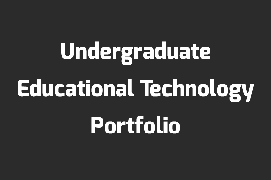 Undergraduate Educational Technology Portfolio
